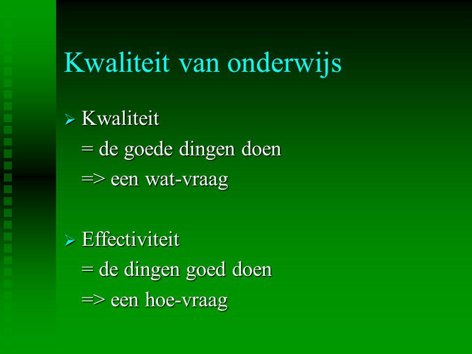 Kwaliteit van onderwijs  Kwaliteit = de goede dingen doen => een wat-vraag  Effectiviteit = de dingen goed doen => een hoe-vraag
