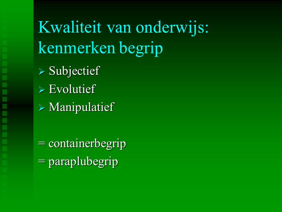 Kwaliteit van onderwijs: kenmerken begrip  Subjectief  Evolutief  Manipulatief = containerbegrip = paraplubegrip