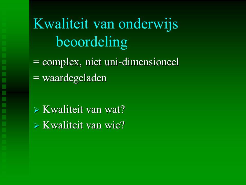 Kwaliteit van onderwijs beoordeling = complex, niet uni-dimensioneel = waardegeladen  Kwaliteit van wat?  Kwaliteit van wie?