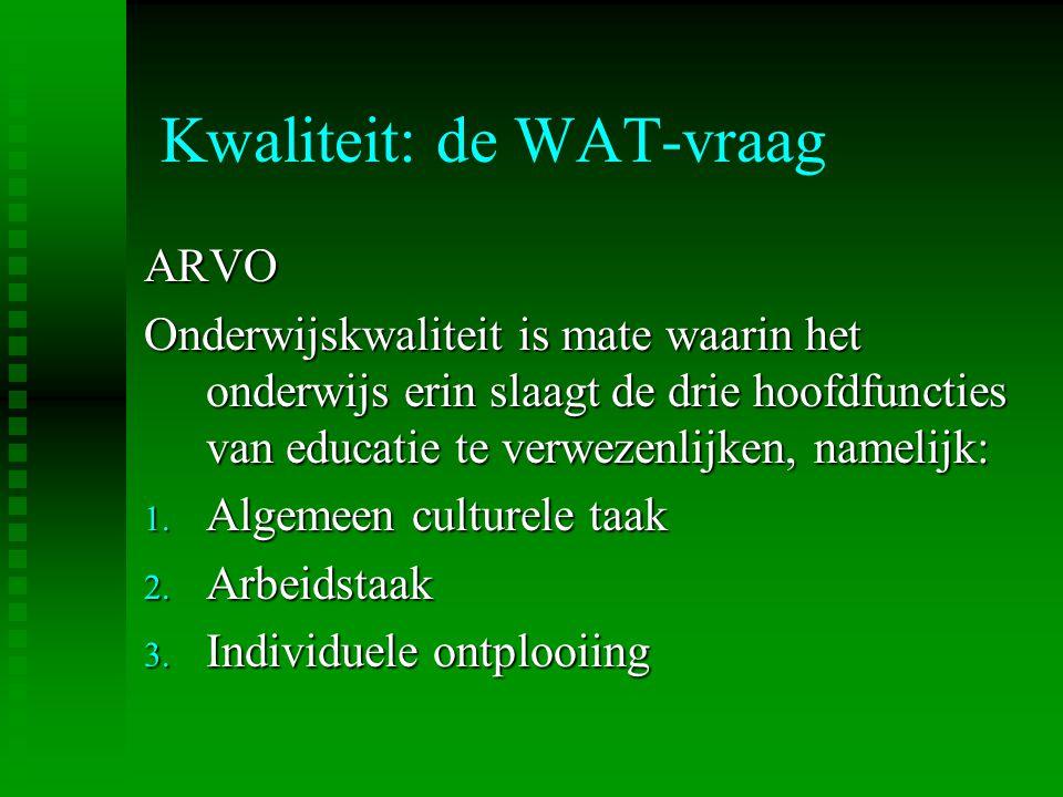 Kwaliteit: de WAT-vraag ARVO Onderwijskwaliteit is mate waarin het onderwijs erin slaagt de drie hoofdfuncties van educatie te verwezenlijken, namelij