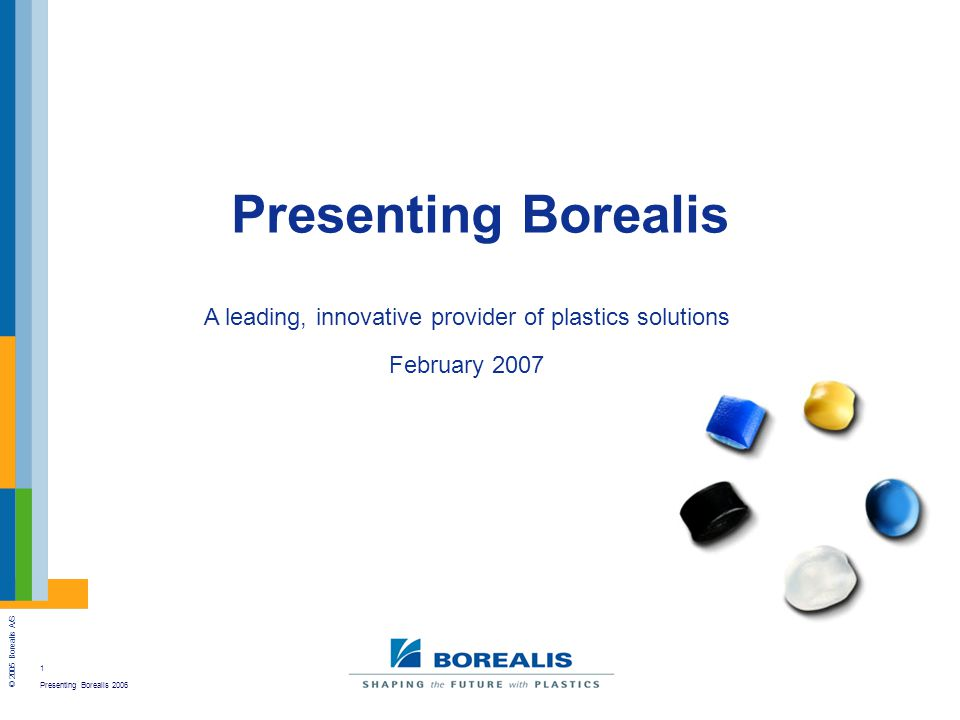 2 Presenting Borealis 2006 © 2005 Borealis A/S Who we are 40+ years of heritage in polyolefins State-of-the-art multimodal Borstar ® PE & PP technology 64 new product launches in 2006 EUR 5 billion sales revenue 4,500 employees in 11 countries Four European hubs Vienna head office; 15 nationalities Expanding in Middle East and Asia Ownership 65% IPIC of Abu Dhabi 35% OMV of Austria