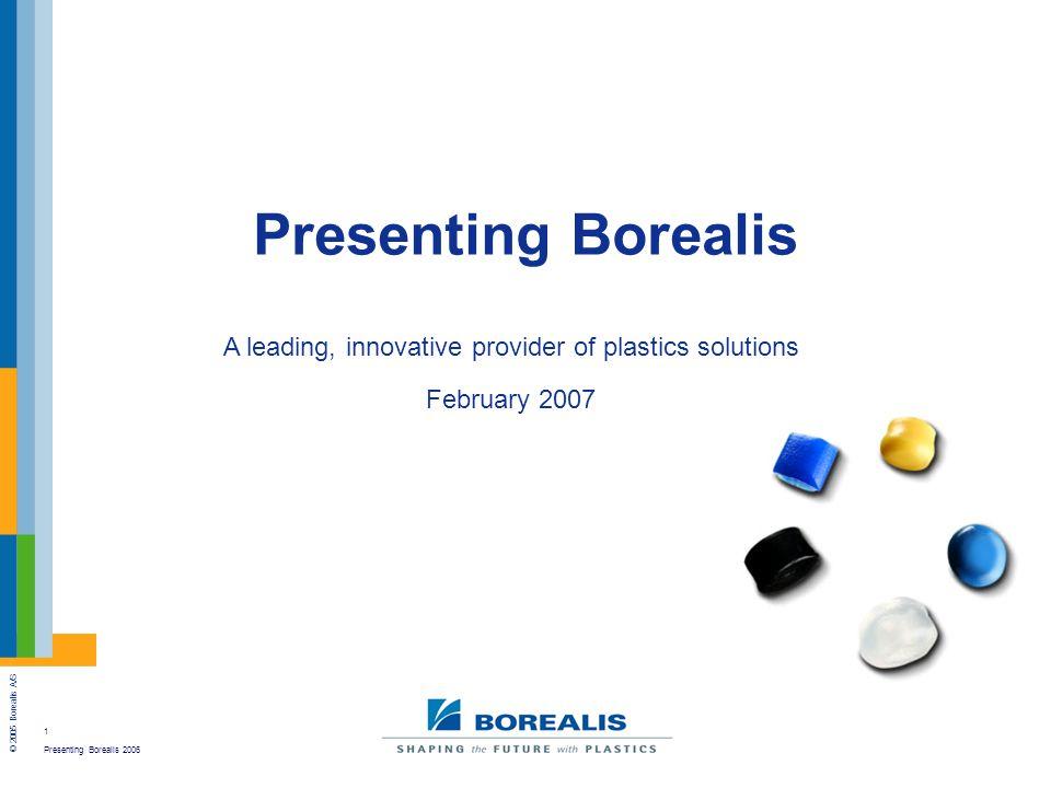 1 Presenting Borealis 2006 © 2005 Borealis A/S Presenting Borealis A leading, innovative provider of plastics solutions February 2007