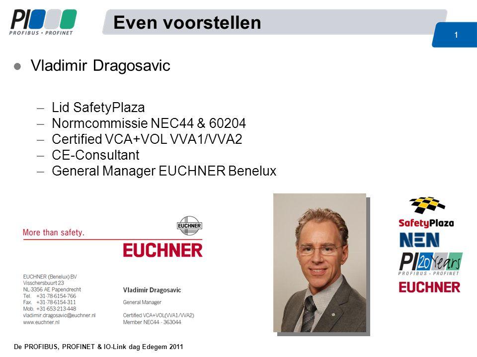 De PROFIBUS, PROFINET & IO-Link dag Edegem 2011 1 Even voorstellen l Vladimir Dragosavic –Lid SafetyPlaza –Normcommissie NEC44 & 60204 –Certified VCA+