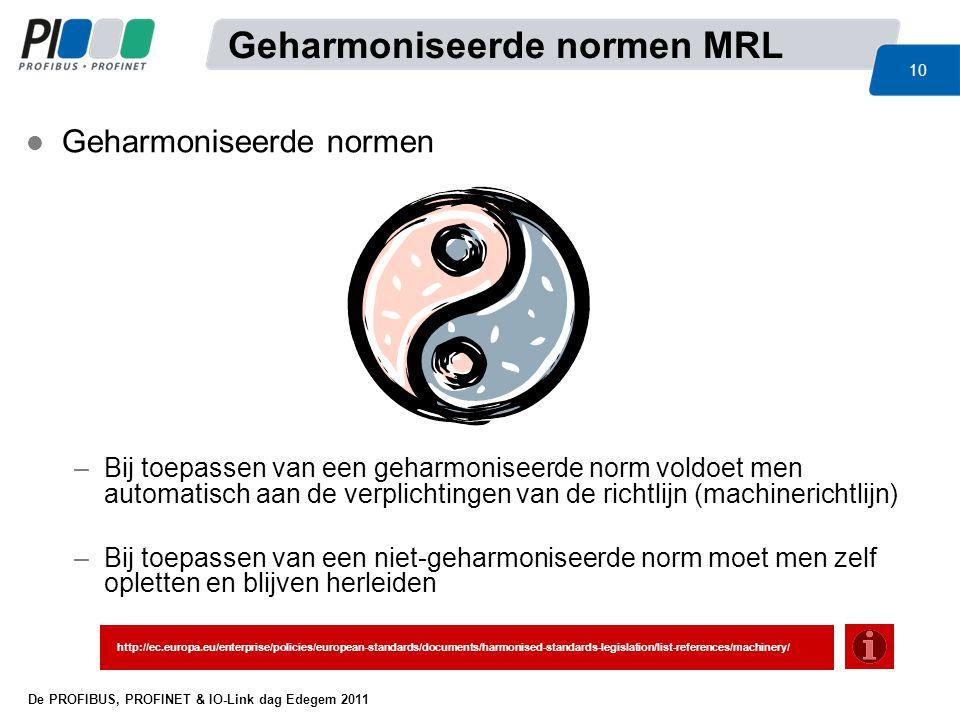 De PROFIBUS, PROFINET & IO-Link dag Edegem 2011 10 l Geharmoniseerde normen –Bij toepassen van een geharmoniseerde norm voldoet men automatisch aan de
