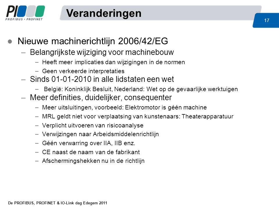 De PROFIBUS, PROFINET & IO-Link dag Edegem 2011 17 l Nieuwe machinerichtlijn 2006/42/EG –Belangrijkste wijziging voor machinebouw –Heeft meer implicat
