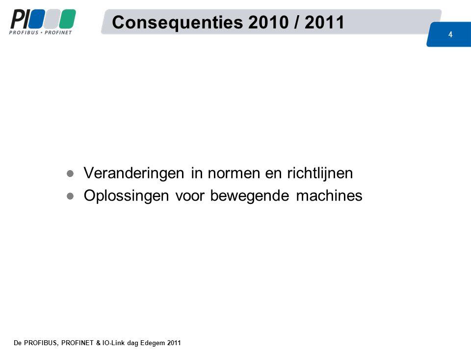 De PROFIBUS, PROFINET & IO-Link dag Edegem 2011 4 l Veranderingen in normen en richtlijnen l Oplossingen voor bewegende machines Consequenties 2010 /