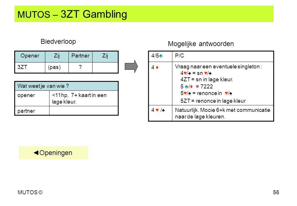 MUTOS ©56 MUTOS – 3ZT Gambling Wat weet je van wie ? opener<11hp, 7+ kaart in een lage kleur. partner OpenerZijPartnerZij 3ZT(pas)? 4/5♣P/C 4 ♦ Vraag