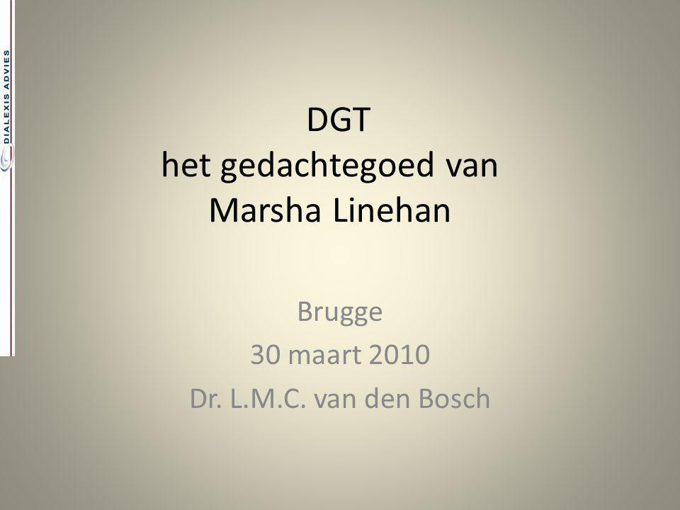DGT het gedachtegoed van Marsha Linehan Brugge 30 maart 2010 Dr. L.M.C. van den Bosch
