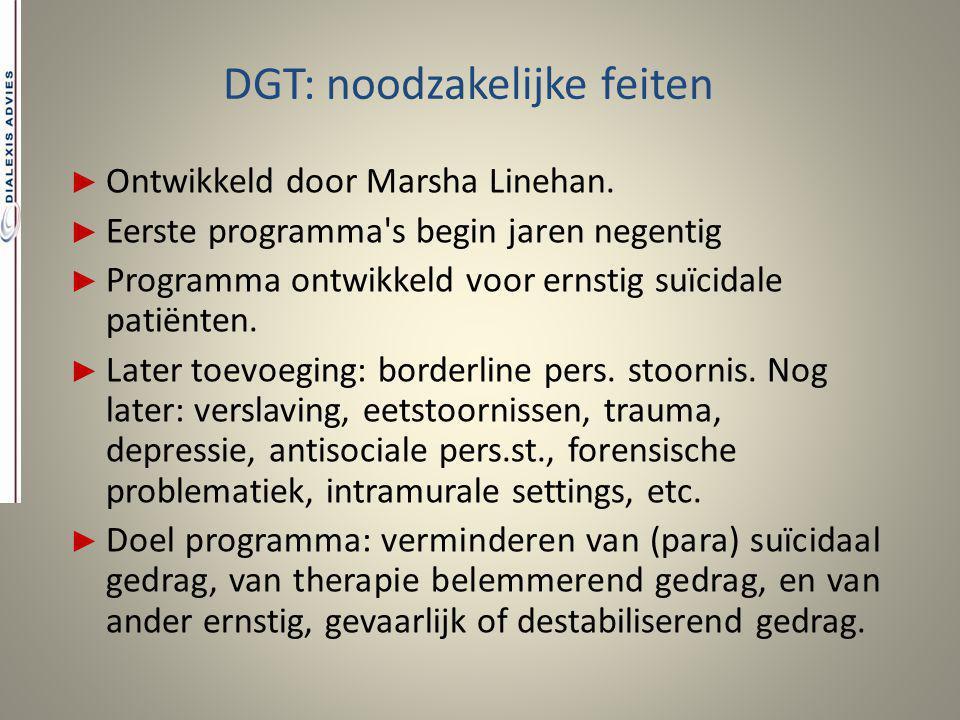 DGT: noodzakelijke feiten ► Ontwikkeld door Marsha Linehan. ► Eerste programma's begin jaren negentig ► Programma ontwikkeld voor ernstig suïcidale pa