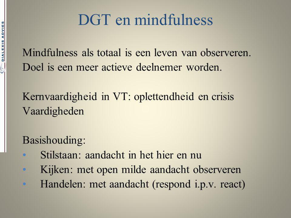 DGT en mindfulness Mindfulness als totaal is een leven van observeren. Doel is een meer actieve deelnemer worden. Kernvaardigheid in VT: oplettendheid