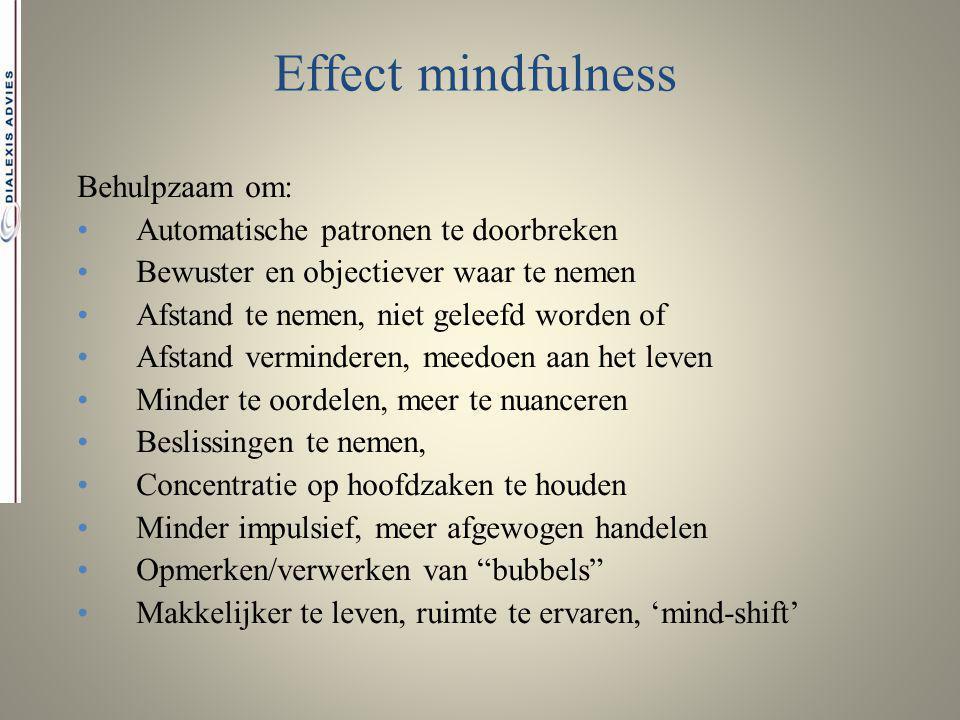 Effect mindfulness Behulpzaam om: Automatische patronen te doorbreken Bewuster en objectiever waar te nemen Afstand te nemen, niet geleefd worden of A