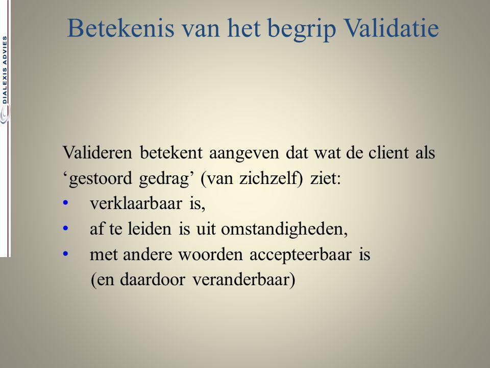 Betekenis van het begrip Validatie Valideren betekent aangeven dat wat de client als 'gestoord gedrag' (van zichzelf) ziet: verklaarbaar is, af te lei