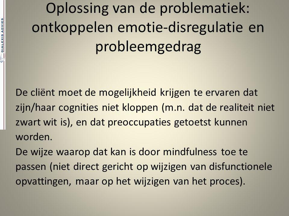 Oplossing van de problematiek: ontkoppelen emotie-disregulatie en probleemgedrag De cliënt moet de mogelijkheid krijgen te ervaren dat zijn/haar cogni