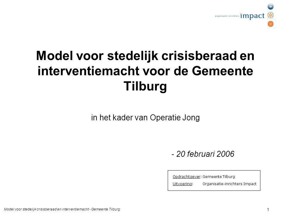 Model voor stedelijk crisisberaad en interventiemacht - Gemeente Tilburg 1 Model voor stedelijk crisisberaad en interventiemacht voor de Gemeente Tilburg in het kader van Operatie Jong - 20 februari 2006 Opdrachtgever: Gemeente Tilburg Uitvoering: Organisatie-inrichters Impact