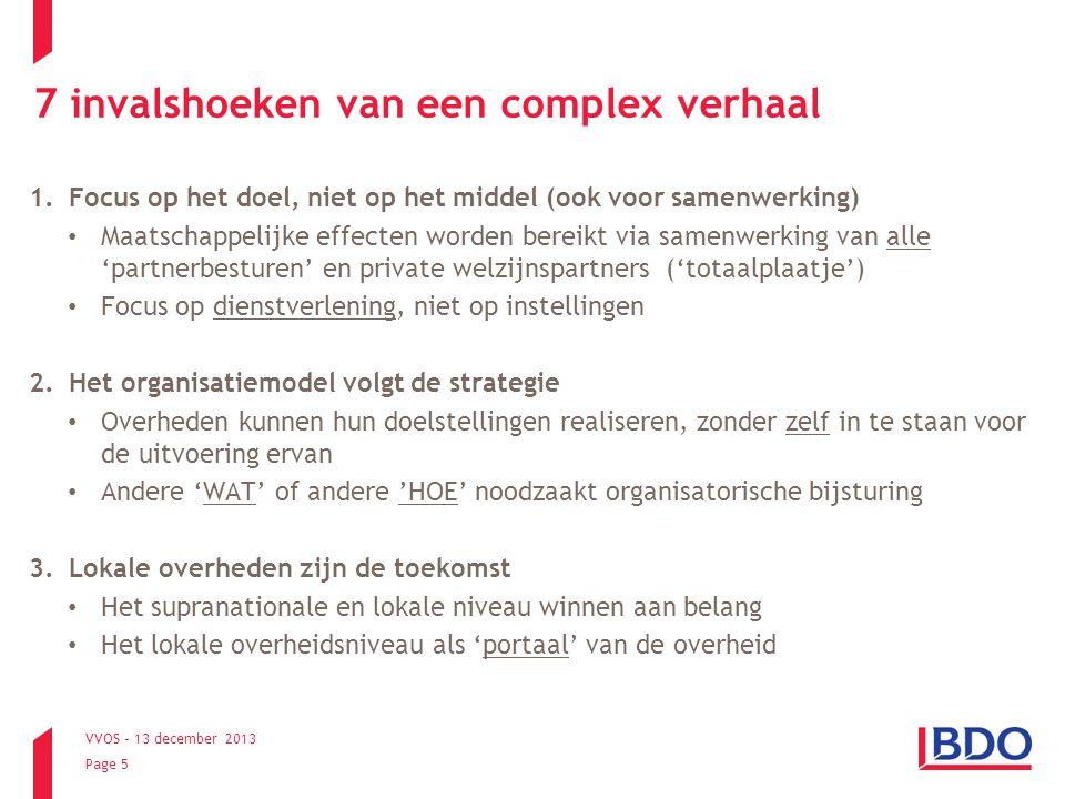 VVOS – 13 december 2013 Page 6 7 invalshoeken van een complex verhaal 4.De heilige drievuldigheid van samenwerking Kwaliteitsverbetering van het eindproduct (door kruisbestuiving, door delen van expertise,…) Kostenefficiëntie (meer doen met minder middelen) Kwetsbaarheid (risico's) verminderen 5.Zonaal denken: van asielbeleid tot huisbezoek Multi-zonaal model, waar elk segment niet zonder het andere kan ('ecosysteem') 'Case by case' strategisch-operationele afwegingen maken rond centralisatie vs decentralisatie, specialisatie vs polyvalentie, zelf doen-uitbesteden,… Politieke organisatie moet niet noodzakelijk samenvallen met ambtelijke organisatie
