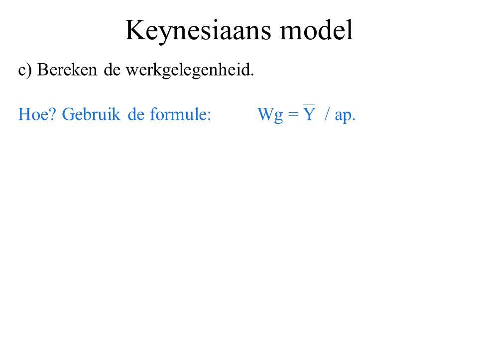 Keynesiaans model c) Bereken de werkgelegenheid. Hoe? Gebruik de formule:Wg = Y / ap.