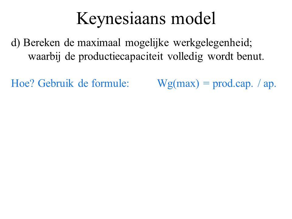 Keynesiaans model d) Bereken de maximaal mogelijke werkgelegenheid; waarbij de productiecapaciteit volledig wordt benut. Hoe? Gebruik de formule: Wg(m