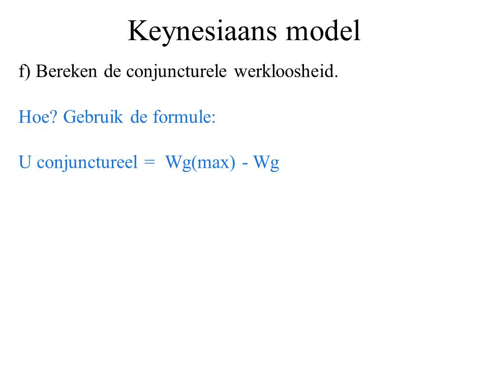 Keynesiaans model f) Bereken de conjuncturele werkloosheid. Hoe? Gebruik de formule: U conjunctureel = Wg(max) - Wg