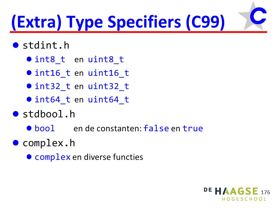 176 (Extra) Type Specifiers (C99) stdint.h int8_t en uint8_t int16_t en uint16_t int32_t en uint32_t int64_t en uint64_t stdbool.h bool en de constant