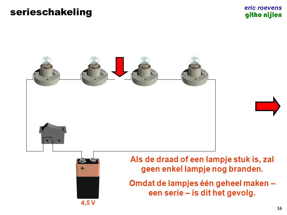 16 serieschakeling eric roevens githo nijlen 4,5 V Als de draad of een lampje stuk is, zal geen enkel lampje nog branden. Omdat de lampjes één geheel
