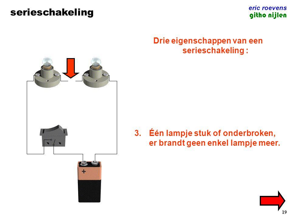 19 serieschakeling eric roevens githo nijlen Drie eigenschappen van een serieschakeling : 1.Er is slechts één draad die alle lampjes verbindt.