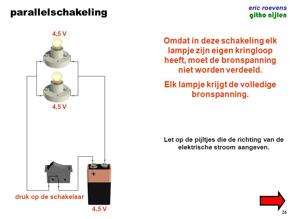 26 parallelschakeling eric roevens githo nijlen 4,5 V druk op de schakelaar Omdat in deze schakeling elk lampje zijn eigen kringloop heeft, moet de bronspanning niet worden verdeeld.