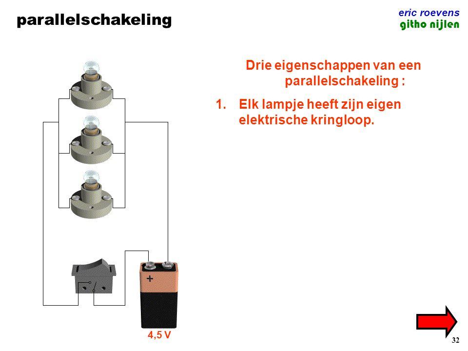 32 parallelschakeling eric roevens githo nijlen 4,5 V Drie eigenschappen van een parallelschakeling : 1.Elk lampje heeft zijn eigen elektrische kringloop.