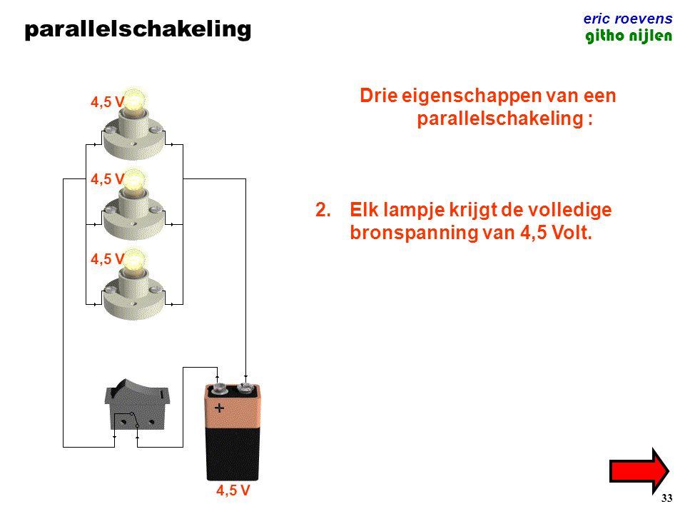33 parallelschakeling eric roevens githo nijlen Drie eigenschappen van een parallelschakeling : 1.Elk lampje heeft zijn eigen elektrische kringloop. 2