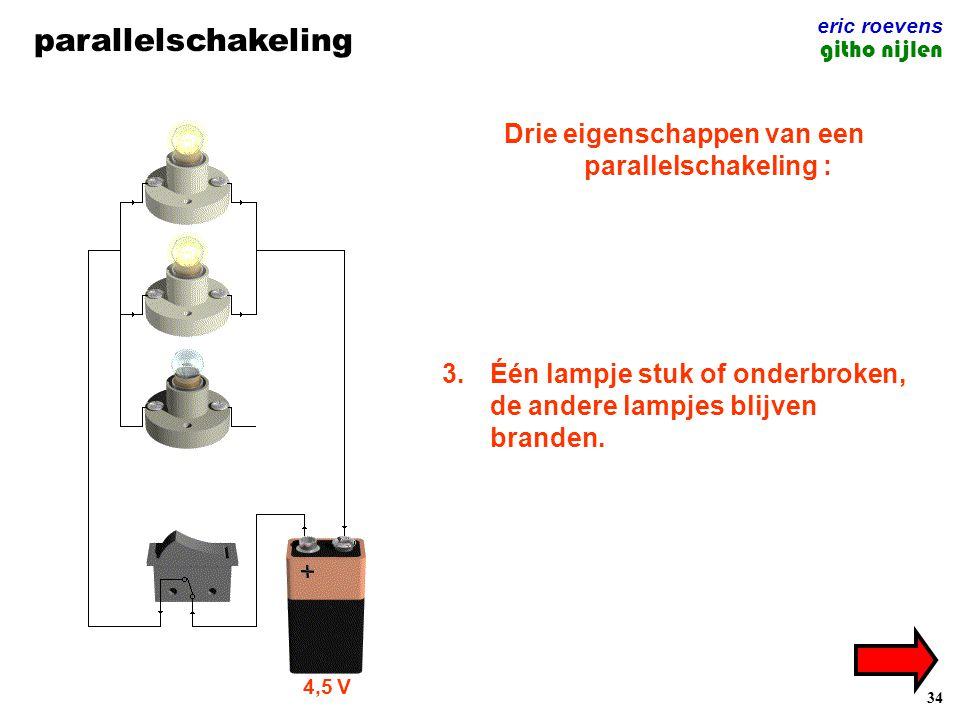 34 parallelschakeling eric roevens githo nijlen Drie eigenschappen van een parallelschakeling : 1.Elk lampje heeft zijn eigen elektrische kringloop. 2