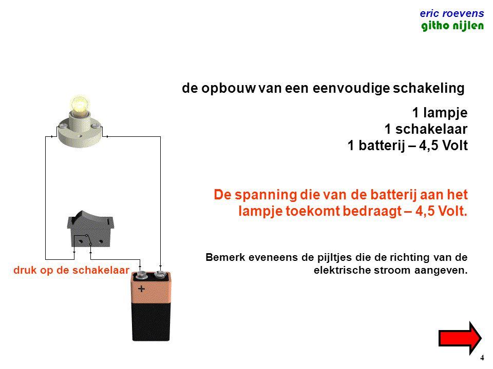 4 eric roevens githo nijlen de opbouw van een eenvoudige schakeling 1 lampje 1 schakelaar 1 batterij – 4,5 Volt De spanning die van de batterij aan het lampje toekomt bedraagt – 4,5 Volt.