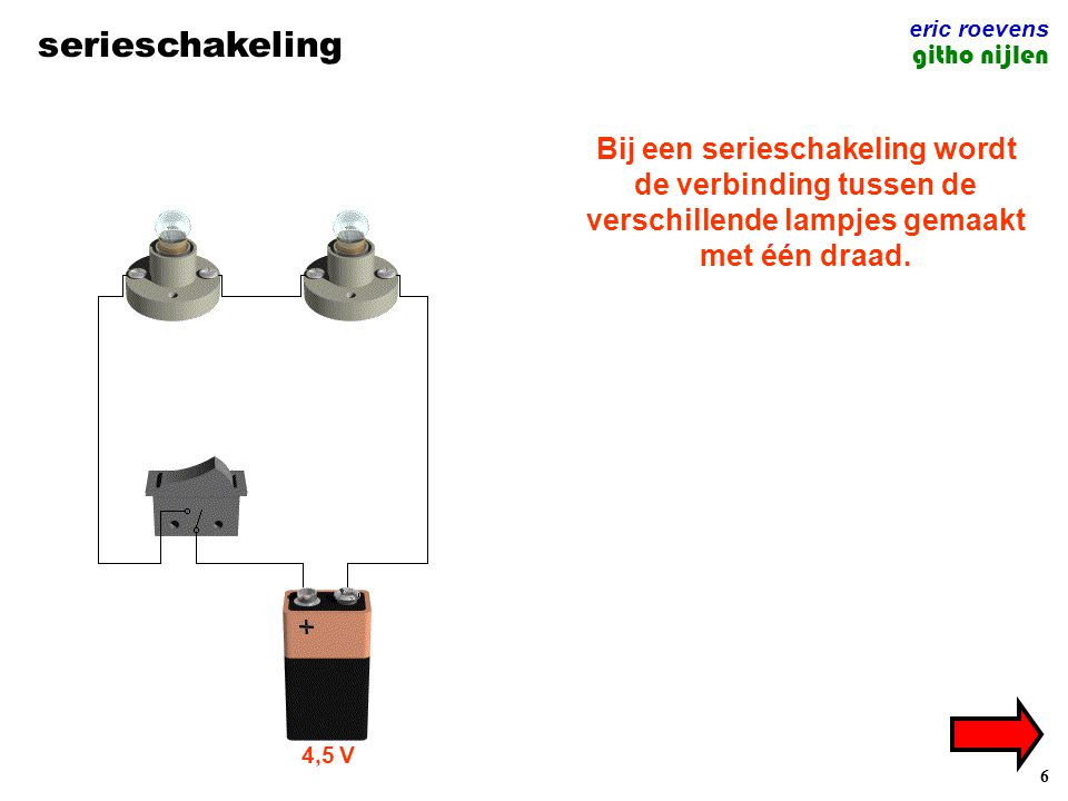 6 serieschakeling eric roevens githo nijlen Bij een serieschakeling wordt de verbinding tussen de verschillende lampjes gemaakt met één draad. 4,5 V