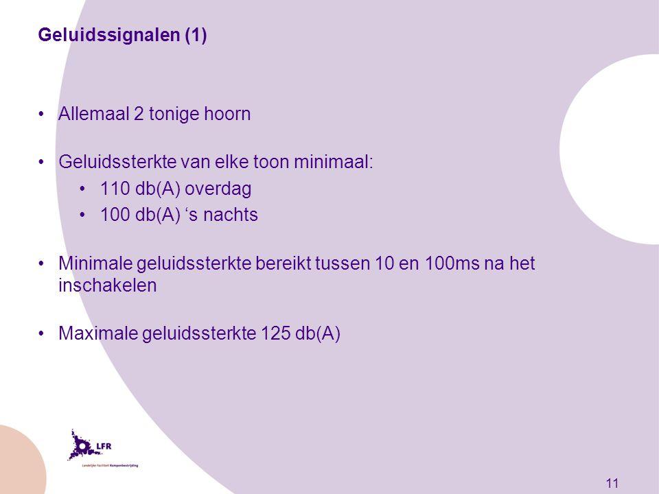11 Geluidssignalen (1) Allemaal 2 tonige hoorn Geluidssterkte van elke toon minimaal: 110 db(A) overdag 100 db(A) 's nachts Minimale geluidssterkte bereikt tussen 10 en 100ms na het inschakelen Maximale geluidssterkte 125 db(A)