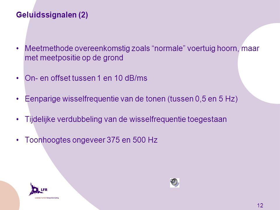 12 Geluidssignalen (2) Meetmethode overeenkomstig zoals normale voertuig hoorn, maar met meetpositie op de grond On- en offset tussen 1 en 10 dB/ms Eenparige wisselfrequentie van de tonen (tussen 0,5 en 5 Hz) Tijdelijke verdubbeling van de wisselfrequentie toegestaan Toonhoogtes ongeveer 375 en 500 Hz