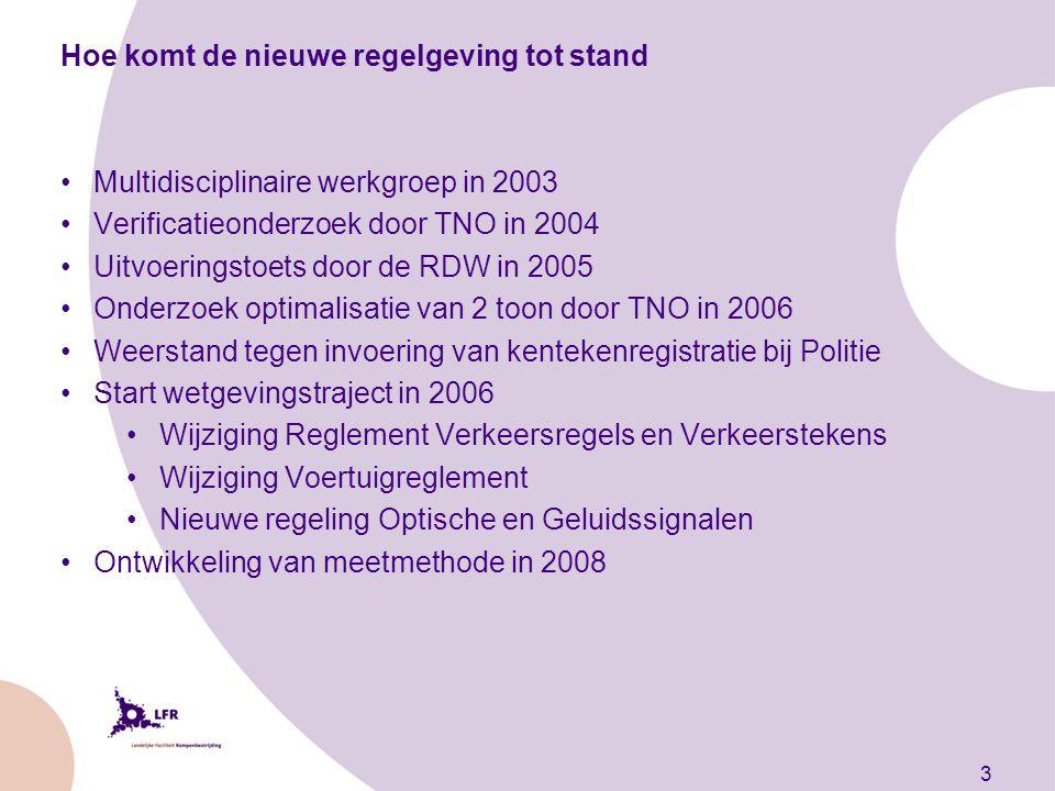 3 Hoe komt de nieuwe regelgeving tot stand Multidisciplinaire werkgroep in 2003 Verificatieonderzoek door TNO in 2004 Uitvoeringstoets door de RDW in 2005 Onderzoek optimalisatie van 2 toon door TNO in 2006 Weerstand tegen invoering van kentekenregistratie bij Politie Start wetgevingstraject in 2006 Wijziging Reglement Verkeersregels en Verkeerstekens Wijziging Voertuigreglement Nieuwe regeling Optische en Geluidssignalen Ontwikkeling van meetmethode in 2008