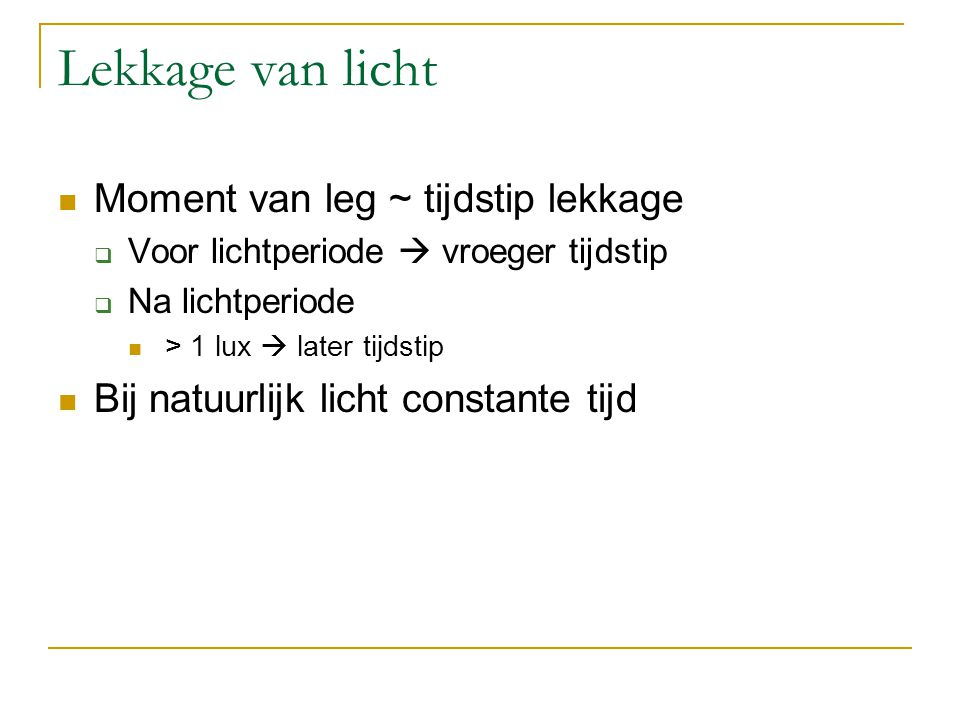 Lekkage van licht Moment van leg ~ tijdstip lekkage  Voor lichtperiode  vroeger tijdstip  Na lichtperiode > 1 lux  later tijdstip Bij natuurlijk l