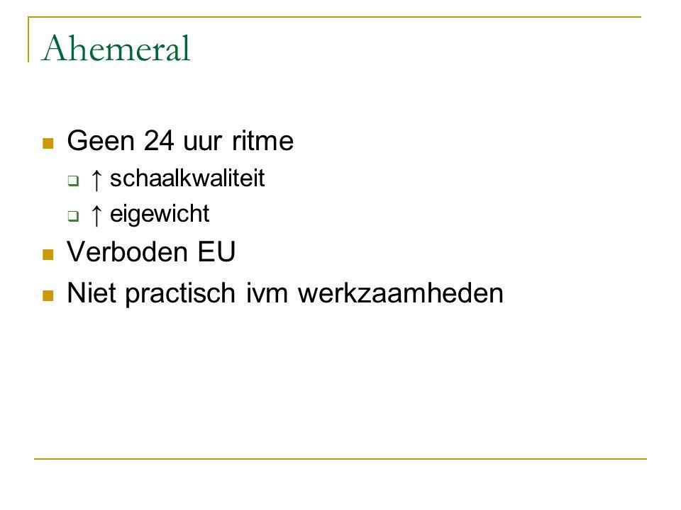 Ahemeral Geen 24 uur ritme  ↑ schaalkwaliteit  ↑ eigewicht Verboden EU Niet practisch ivm werkzaamheden