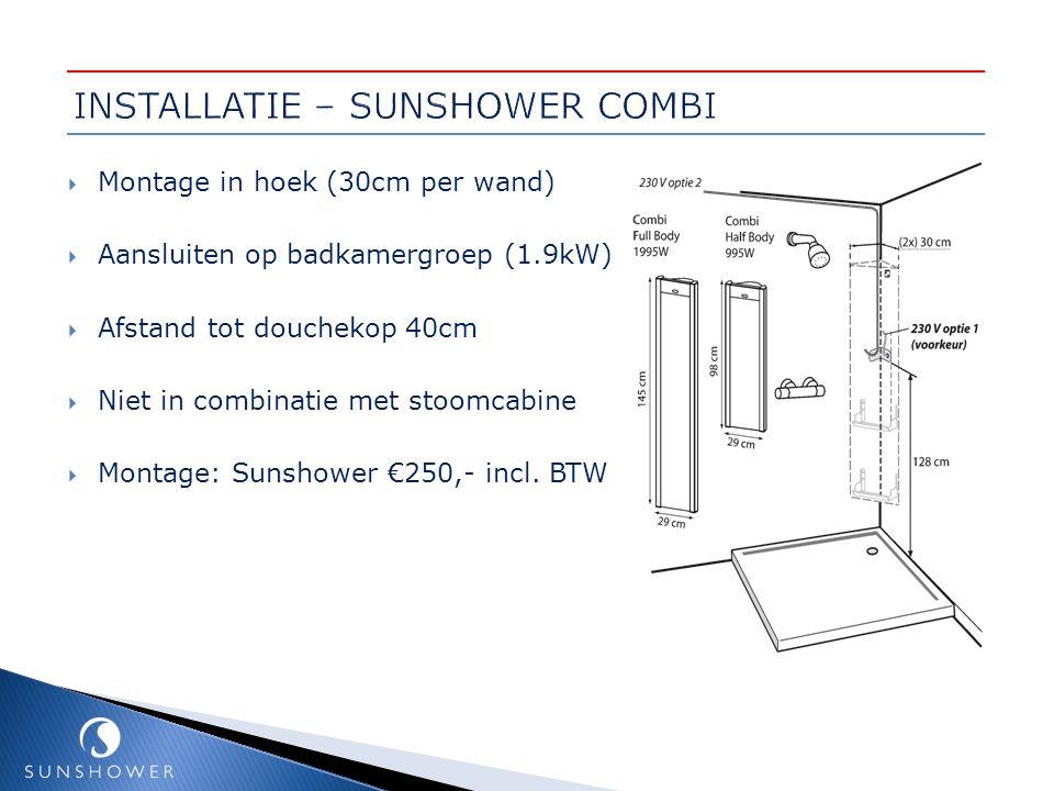  Montage in hoek (30cm per wand)  Aansluiten op badkamergroep (1.9kW)  Afstand tot douchekop 40cm  Niet in combinatie met stoomcabine  Montage: S