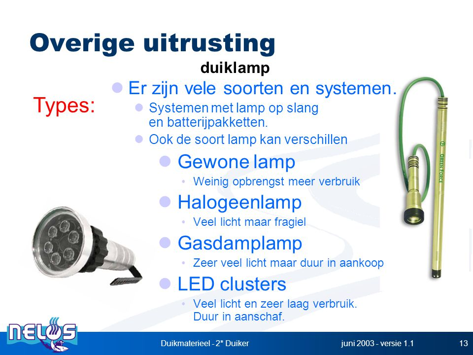 juni 2003 - versie 1.1Duikmaterieel - 2* Duiker13 Er zijn vele soorten en systemen. Systemen met lamp op slang en batterijpakketten. Ook de soort lamp