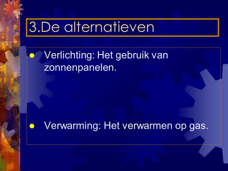 3.De alternatieven Verlichting: Het gebruik van zonnenpanelen. Verwarming: Het verwarmen op gas.