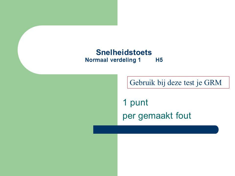 Snelheidstoets Normaal verdeling 1 H5 1 punt per gemaakt fout Gebruik bij deze test je GRM
