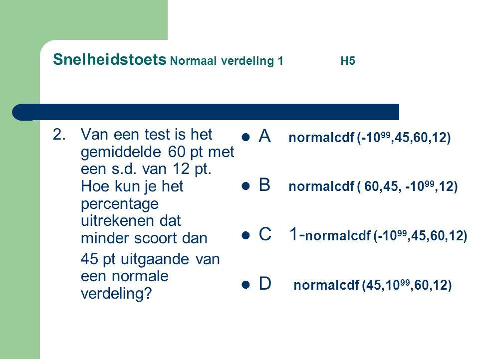Snelheidstoets Normaal verdeling 1 H5 2.Van een test is het gemiddelde 60 pt met een s.d. van 12 pt. Hoe kun je het percentage uitrekenen dat minder s