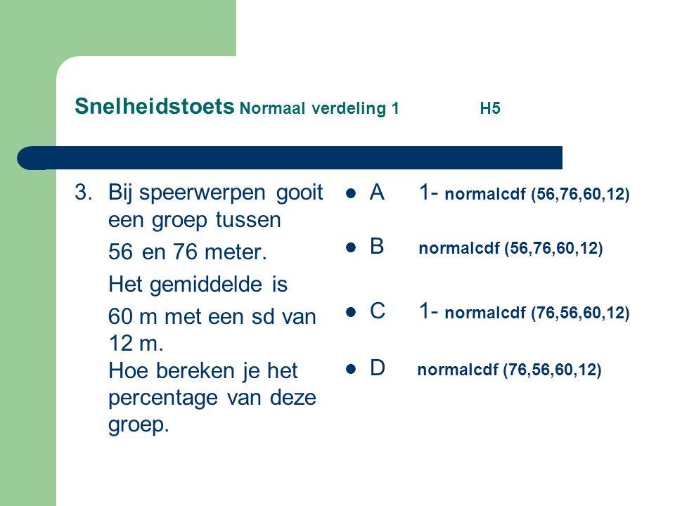 Snelheidstoets Normaal verdeling 1 H5 3. Bij speerwerpen gooit een groep tussen 56 en 76 meter. Het gemiddelde is 60 m met een sd van 12 m. Hoe bereke