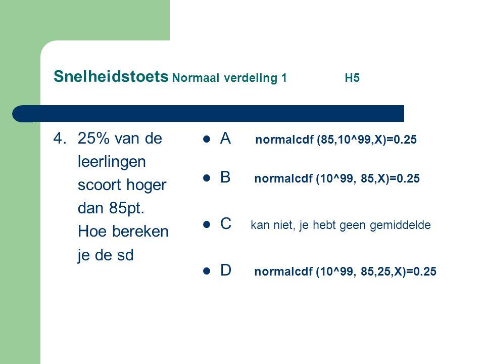 Snelheidstoets Normaal verdeling 1 H5 4. 25% van de leerlingen scoort hoger dan 85pt. Hoe bereken je de sd A normalcdf (85,10^99,X)=0.25 B normalcdf (