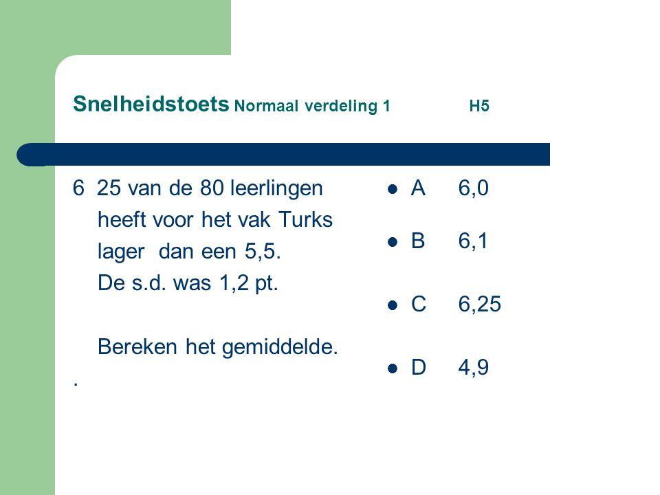 Snelheidstoets Normaal verdeling 1 H5 6 25 van de 80 leerlingen heeft voor het vak Turks lager dan een 5,5. De s.d. was 1,2 pt. Bereken het gemiddelde