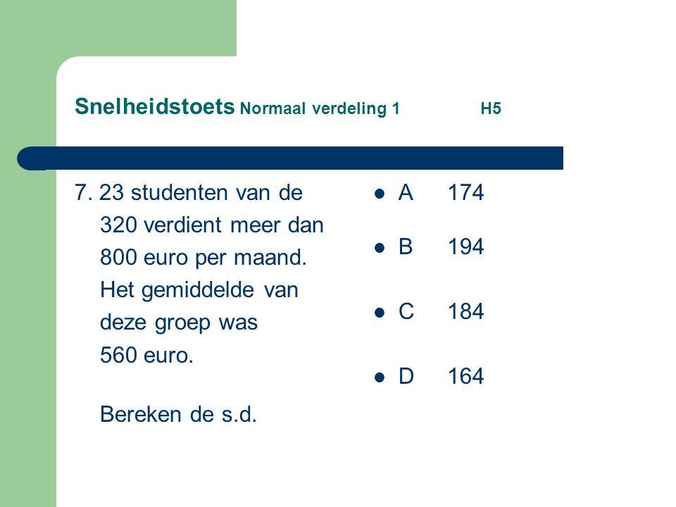 Snelheidstoets Normaal verdeling 1 H5 7. 23 studenten van de 320 verdient meer dan 800 euro per maand. Het gemiddelde van deze groep was 560 euro. Ber
