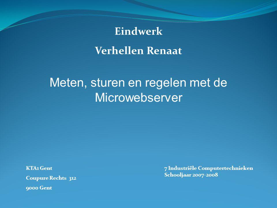 Eindwerk Verhellen Renaat KTA1 Gent Coupure Rechts 312 9000 Gent 7 Industriële Computertechnieken Schooljaar 2007-2008 Meten, sturen en regelen met de Microwebserver