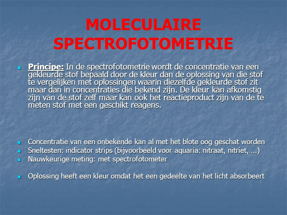 MOLECULAIRE SPECTROFOTOMETRIE Principe: In de spectrofotometrie wordt de concentratie van een gekleurde stof bepaald door de kleur dan de oplossing va