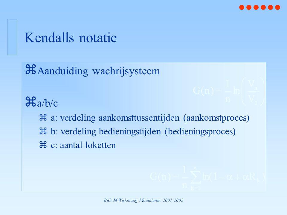 BiO-M Wiskundig Modelleren 2001-2002 Kendalls notatie z Aanduiding wachrijsysteem z a/b/c za: verdeling aankomsttussentijden (aankomstproces) zb: verd
