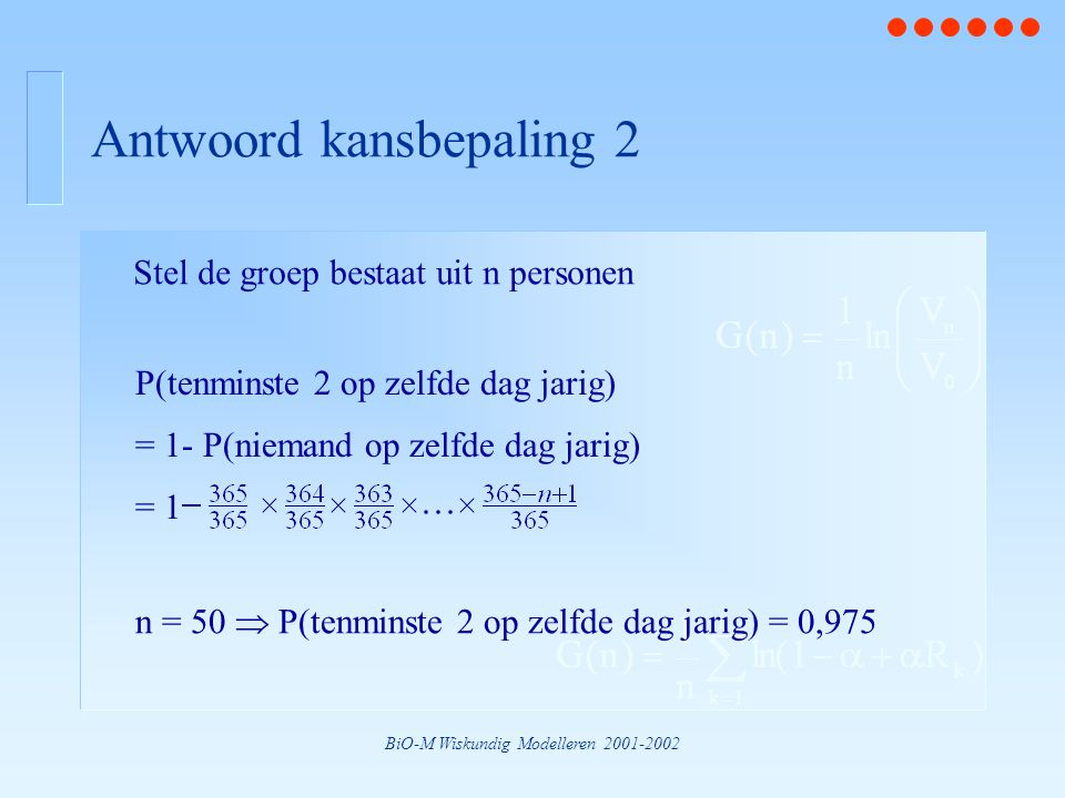BiO-M Wiskundig Modelleren 2001-2002 Antwoord kansbepaling 2 P(tenminste 2 op zelfde dag jarig) = 1- P(niemand op zelfde dag jarig) = 1 Stel de groep