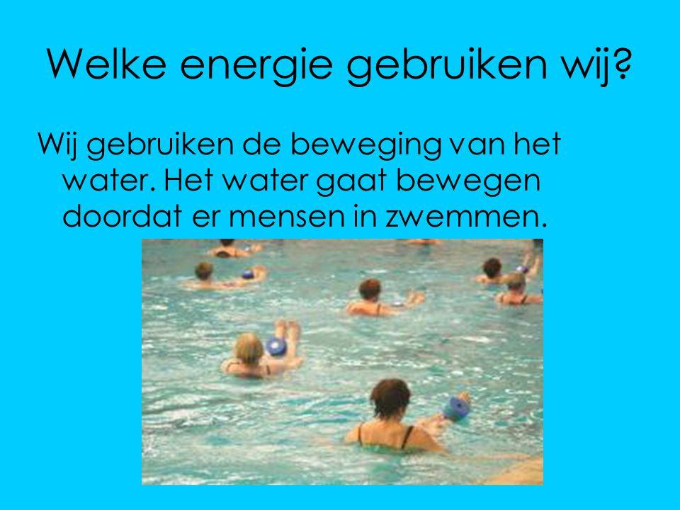 Welke energie gebruiken wij? Wij gebruiken de beweging van het water. Het water gaat bewegen doordat er mensen in zwemmen.